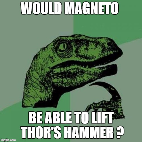Technically it is made from metal. | WOULD MAGNETO BE ABLE TO LIFT THOR'S HAMMER ? | image tagged in memes,philosoraptor,avengers age of ultron,x men,hammer,thor | made w/ Imgflip meme maker