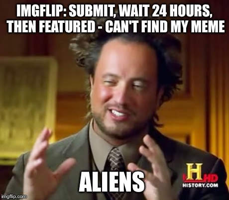 Ancient Aliens Meme | IMGFLIP: SUBMIT, WAIT 24 HOURS, THEN FEATURED - CAN'T FIND MY MEME ALIENS | image tagged in memes,ancient aliens | made w/ Imgflip meme maker
