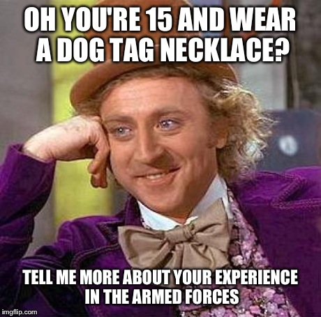 Creepy Condescending Wonka Meme | OH YOU'RE 15 AND WEAR A DOG TAG NECKLACE? TELL ME MORE ABOUT YOUR EXPERIENCE IN THE ARMED FORCES | image tagged in memes,creepy condescending wonka | made w/ Imgflip meme maker