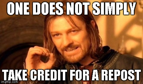 One Does Not Simply Meme | ONE DOES NOT SIMPLY TAKE CREDIT FOR A REPOST | image tagged in memes,one does not simply | made w/ Imgflip meme maker