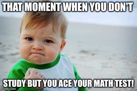 Success Baby | THAT MOMENT WHEN YOU DON'T STUDY BUT YOU ACE YOUR MATH TEST! | image tagged in success baby | made w/ Imgflip meme maker