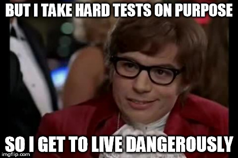 I Too Like To Live Dangerously | BUT I TAKE HARD TESTS ON PURPOSE SO I GET TO LIVE DANGEROUSLY | image tagged in i too like to live dangerously | made w/ Imgflip meme maker
