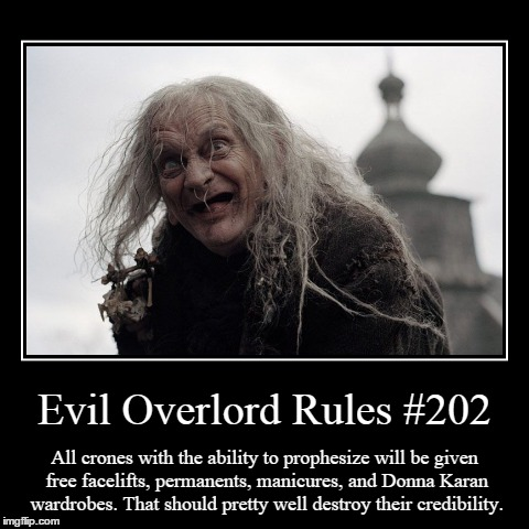Rules 202 | Evil Overlord Rules #202 | All crones with the ability to prophesize will be given free facelifts, permanents, manicures, and Donna Karan wa | image tagged in funny,demotivationals,evil overlord rules | made w/ Imgflip demotivational maker