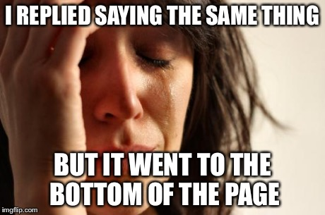 First World Problems Meme | I REPLIED SAYING THE SAME THING BUT IT WENT TO THE BOTTOM OF THE PAGE | image tagged in memes,first world problems | made w/ Imgflip meme maker