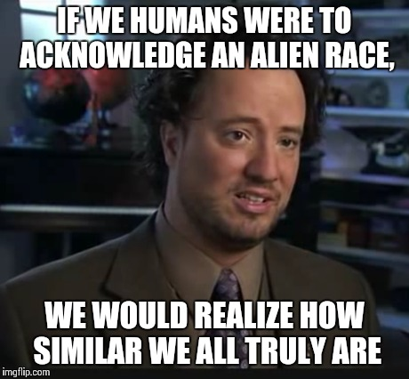 IF WE HUMANS WERE TO ACKNOWLEDGE AN ALIEN RACE, WE WOULD REALIZE HOW SIMILAR WE ALL TRULY ARE | made w/ Imgflip meme maker