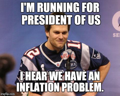 2016 presidential candidate | I'M RUNNING FOR PRESIDENT OF US I HEAR WE HAVE AN INFLATION PROBLEM. | image tagged in tom brady interview,marshawn lynch underinflate this,funny,funny memes,comedy | made w/ Imgflip meme maker
