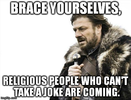 Brace Yourselves X is Coming Meme | BRACE YOURSELVES, RELIGIOUS PEOPLE WHO CAN'T TAKE A JOKE ARE COMING. | image tagged in memes,brace yourselves x is coming | made w/ Imgflip meme maker