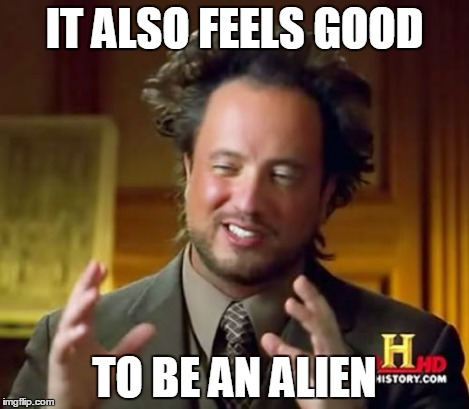 Ancient Aliens Meme | IT ALSO FEELS GOOD TO BE AN ALIEN | image tagged in memes,ancient aliens | made w/ Imgflip meme maker