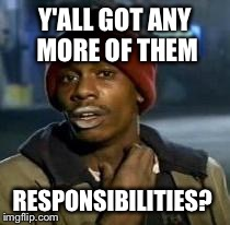 Y'all Got Any More Of That | Y'ALL GOT ANY MORE OF THEM RESPONSIBILITIES? | image tagged in dave chappelle,AdviceAnimals | made w/ Imgflip meme maker