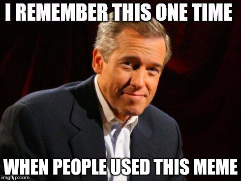 brian williams one time | WHEN PEOPLE USED THIS MEME | image tagged in brian williams one time | made w/ Imgflip meme maker