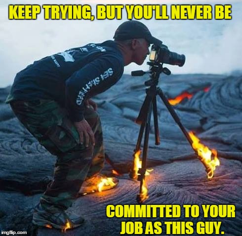 Committed | KEEP TRYING, BUT YOU'LL NEVER BE COMMITTED TO YOUR JOB AS THIS GUY. | image tagged in photography,volcano,vocanoes,burning feet,burning desire,commitment | made w/ Imgflip meme maker