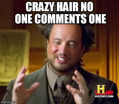 Ancient Aliens Meme | CRAZY HAIR NO ONE COMMENTS ONE | image tagged in memes,ancient aliens | made w/ Imgflip meme maker