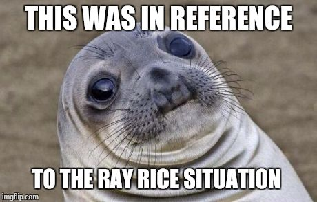 Awkward Moment Sealion Meme | THIS WAS IN REFERENCE TO THE RAY RICE SITUATION | image tagged in memes,awkward moment sealion | made w/ Imgflip meme maker