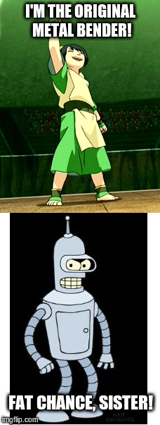 The Original Metal Bender? | I'M THE ORIGINAL METAL BENDER! FAT CHANCE, SISTER! | image tagged in toph,bender,memes | made w/ Imgflip meme maker