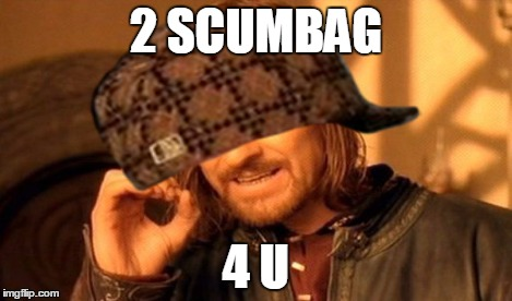 2 SCUMBAG 4 U | made w/ Imgflip meme maker
