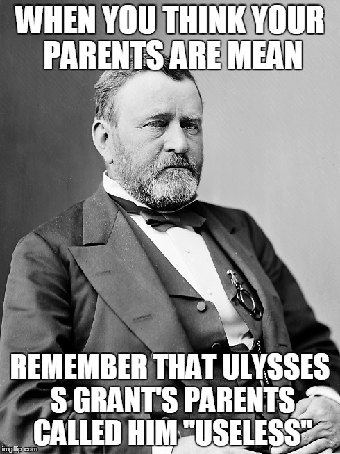 "WHEN YOU THINK YOUR PARENTS ARE MEAN REMEMBER THAT ULYSSES S GRANT'S PARENTS CALLED HIM ""USELESS"" 
