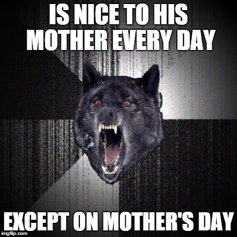 IS NICE TO HIS MOTHER EVERY DAY EXCEPT ON MOTHER'S DAY | made w/ Imgflip meme maker
