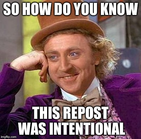 Creepy Condescending Wonka Meme | SO HOW DO YOU KNOW THIS REPOST WAS INTENTIONAL | image tagged in memes,creepy condescending wonka | made w/ Imgflip meme maker