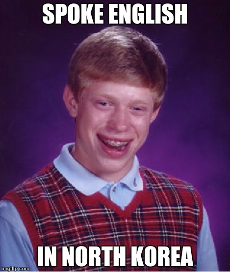 Bad Luck Brian Meme | SPOKE ENGLISH IN NORTH KOREA | image tagged in memes,bad luck brian | made w/ Imgflip meme maker