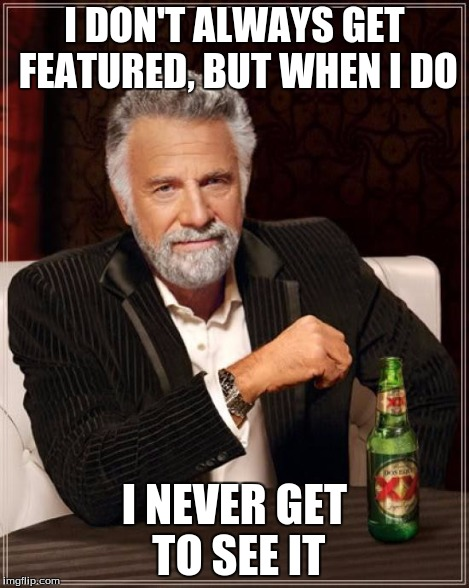 The Most Interesting Man In The World Meme | I DON'T ALWAYS GET FEATURED, BUT WHEN I DO I NEVER GET TO SEE IT | image tagged in memes,the most interesting man in the world | made w/ Imgflip meme maker