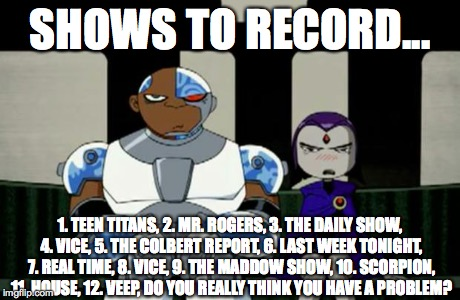 Bad Response | SHOWS TO RECORD... 1. TEEN TITANS, 2. MR. ROGERS, 3. THE DAILY SHOW, 4. VICE, 5. THE COLBERT REPORT, 6. LAST WEEK TONIGHT, 7. REAL TIME, 8.  | image tagged in bad response | made w/ Imgflip meme maker