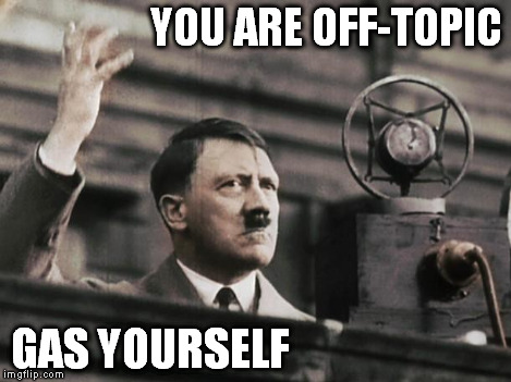 Hitler - fed up | YOU ARE OFF-TOPIC GAS YOURSELF | image tagged in hitler - fed up | made w/ Imgflip meme maker