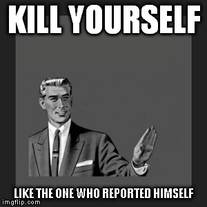 Kill Yourself Guy Meme | KILL YOURSELF LIKE THE ONE WHO REPORTED HIMSELF | image tagged in memes,kill yourself guy | made w/ Imgflip meme maker