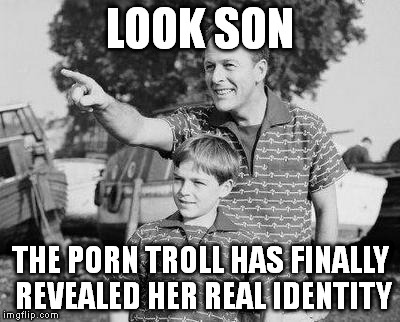 Look Son Meme | LOOK SON THE PORN TROLL HAS FINALLY REVEALED HER REAL IDENTITY | image tagged in look son | made w/ Imgflip meme maker