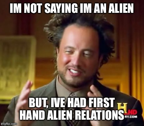 Ancient Aliens Meme | IM NOT SAYING IM AN ALIEN BUT, IVE HAD FIRST HAND ALIEN RELATIONS | image tagged in memes,ancient aliens | made w/ Imgflip meme maker