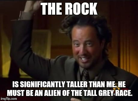 THE ROCK IS SIGNIFICANTLY TALLER THAN ME. HE MUST BE AN ALIEN OF THE TALL GREY RACE. | made w/ Imgflip meme maker