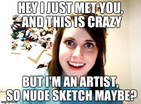 Overly Attached Girlfriend | HEY I JUST MET YOU, AND THIS IS CRAZY BUT I'M AN ARTIST, SO NUDE SKETCH MAYBE? | image tagged in memes,overly attached girlfriend,art,nude,call me maybe | made w/ Imgflip meme maker
