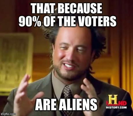 Ancient Aliens Meme | THAT BECAUSE 90% OF THE VOTERS ARE ALIENS | image tagged in memes,ancient aliens | made w/ Imgflip meme maker