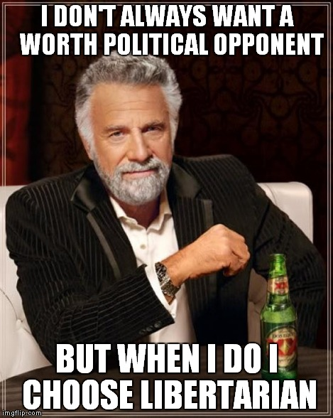 The Most Interesting Man In The World Meme | I DON'T ALWAYS WANT A  WORTH POLITICAL OPPONENT BUT WHEN I DO I CHOOSE LIBERTARIAN | image tagged in memes,the most interesting man in the world | made w/ Imgflip meme maker