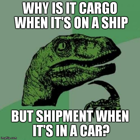 Philosoraptor Meme | WHY IS IT CARGO WHEN IT'S ON A SHIP BUT SHIPMENT WHEN IT'S IN A CAR? | image tagged in memes,philosoraptor | made w/ Imgflip meme maker