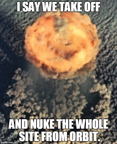 Take off and nuke it from orbit | I SAY WE TAKE OFF AND NUKE THE WHOLE SITE FROM ORBIT. | image tagged in atom bomb,nuke from orbit | made w/ Imgflip meme maker