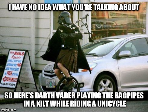 Darth WTF? | I HAVE NO IDEA WHAT YOU'RE TALKING ABOUT SO HERE'S DARTH VADER PLAYING THE BAGPIPES IN A KILT WHILE RIDING A UNICYCLE | image tagged in funny,funny memes,darth vader,wtf,unicycle,bagpipes | made w/ Imgflip meme maker