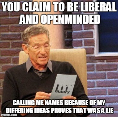 openminded lie-detector | YOU CLAIM TO BE LIBERAL AND OPENMINDED CALLING ME NAMES BECAUSE OF MY DIFFERING IDEAS PROVES THAT WAS A LIE | image tagged in memes,maury lie detector,openminded,liberal | made w/ Imgflip meme maker