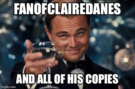 Leonardo Dicaprio Cheers Meme | FANOFCLAIREDANES AND ALL OF HIS COPIES | image tagged in memes,leonardo dicaprio cheers | made w/ Imgflip meme maker