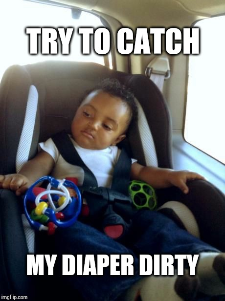 Gangster Baby | TRY TO CATCH MY DIAPER DIRTY | image tagged in memes,gangster baby | made w/ Imgflip meme maker