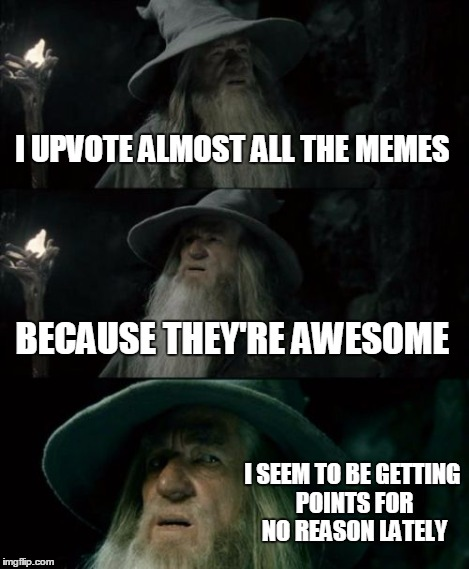 Confused Gandalf Meme | I UPVOTE ALMOST ALL THE MEMES BECAUSE THEY'RE AWESOME I SEEM TO BE GETTING POINTS FOR NO REASON LATELY | image tagged in memes,confused gandalf | made w/ Imgflip meme maker