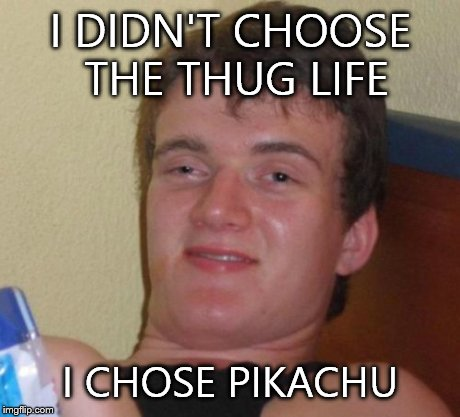 10 Guy Meme | I DIDN'T CHOOSE THE THUG LIFE I CHOSE PIKACHU | image tagged in memes,10 guy | made w/ Imgflip meme maker