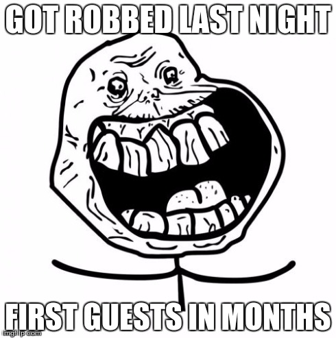 Forever Alone Happy | GOT ROBBED LAST NIGHT FIRST GUESTS IN MONTHS | image tagged in memes,forever alone happy | made w/ Imgflip meme maker
