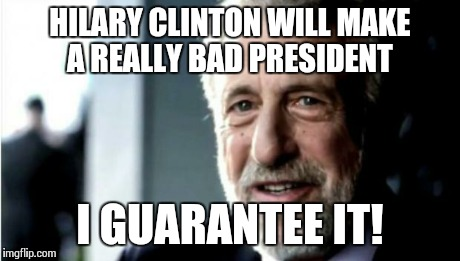 HILARY CLINTON WILL MAKE A REALLY BAD PRESIDENT I GUARANTEE IT! | image tagged in i guarantee it | made w/ Imgflip meme maker