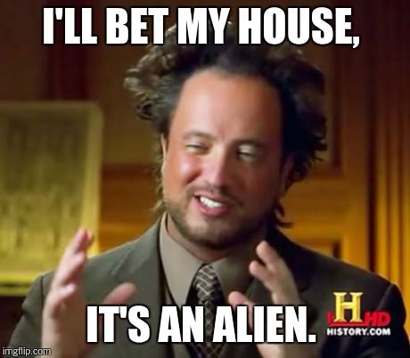Ancient Aliens Meme | I'LL BET MY HOUSE, IT'S AN ALIEN. | image tagged in memes,ancient aliens | made w/ Imgflip meme maker