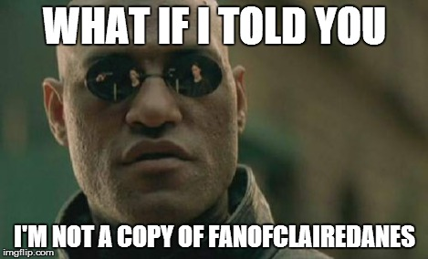 Matrix Morpheus Meme | WHAT IF I TOLD YOU I'M NOT A COPY OF FANOFCLAIREDANES | image tagged in memes,matrix morpheus | made w/ Imgflip meme maker