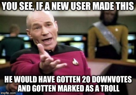 Picard Wtf Meme | YOU SEE, IF A NEW USER MADE THIS HE WOULD HAVE GOTTEN 20 DOWNVOTES AND GOTTEN MARKED AS A TROLL | image tagged in memes,picard wtf | made w/ Imgflip meme maker