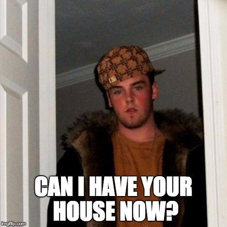 Scumbag Steve Meme | CAN I HAVE YOUR HOUSE NOW? | image tagged in memes,scumbag steve | made w/ Imgflip meme maker