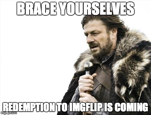 Brace Yourselves X is Coming | BRACE YOURSELVES REDEMPTION TO IMGFLIP IS COMING | image tagged in memes,brace yourselves x is coming | made w/ Imgflip meme maker