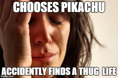 First World Problems Meme | CHOOSES PIKACHU ACCIDENTLY FINDS A THUG  LIFE | image tagged in memes,first world problems | made w/ Imgflip meme maker