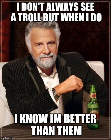 The Most Interesting Man In The World | I DON'T ALWAYS SEE A TROLL BUT WHEN I DO I KNOW IM BETTER THAN THEM | image tagged in memes,the most interesting man in the world | made w/ Imgflip meme maker